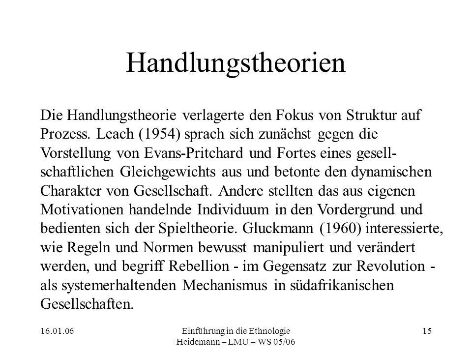 16.01.06Einführung in die Ethnologie Heidemann – LMU – WS 05/06 15 Handlungstheorien Die Handlungstheorie verlagerte den Fokus von Struktur auf Prozess.