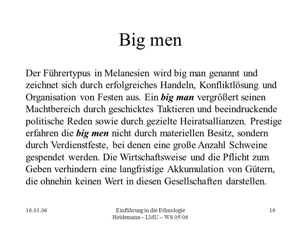 16.01.06Einführung in die Ethnologie Heidemann – LMU – WS 05/06 16 Big men Der Führertypus in Melanesien wird big man genannt und zeichnet sich durch erfolgreiches Handeln, Konfliktlösung und Organisation von Festen aus.