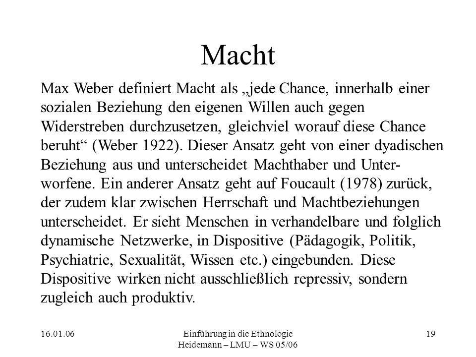 """16.01.06Einführung in die Ethnologie Heidemann – LMU – WS 05/06 19 Macht Max Weber definiert Macht als """"jede Chance, innerhalb einer sozialen Beziehung den eigenen Willen auch gegen Widerstreben durchzusetzen, gleichviel worauf diese Chance beruht (Weber 1922)."""