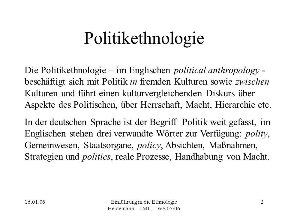 16.01.06Einführung in die Ethnologie Heidemann – LMU – WS 05/06 3 Problemstellungen Als Ausgangspunkt der Betrachtung dienen unsere eigene Begrifflichkeit und unsere eigene Vorstellung, ein terminologisches und ideelles Instrumentarium aus einem säkularen, demokratischen und staatlichen Kontext, und dennoch wollen wir fremde Kulturen von innen heraus, also emisch, verstehen.