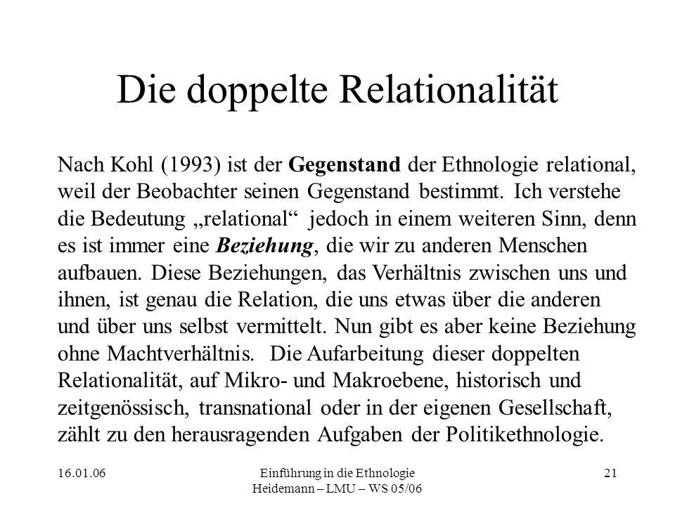 16.01.06Einführung in die Ethnologie Heidemann – LMU – WS 05/06 21 Die doppelte Relationalität Nach Kohl (1993) ist der Gegenstand der Ethnologie relational, weil der Beobachter seinen Gegenstand bestimmt.