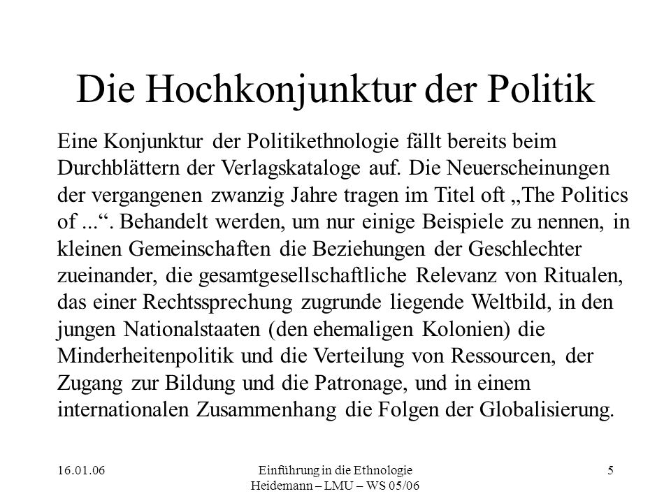 16.01.06Einführung in die Ethnologie Heidemann – LMU – WS 05/06 5 Die Hochkonjunktur der Politik Eine Konjunktur der Politikethnologie fällt bereits beim Durchblättern der Verlagskataloge auf.