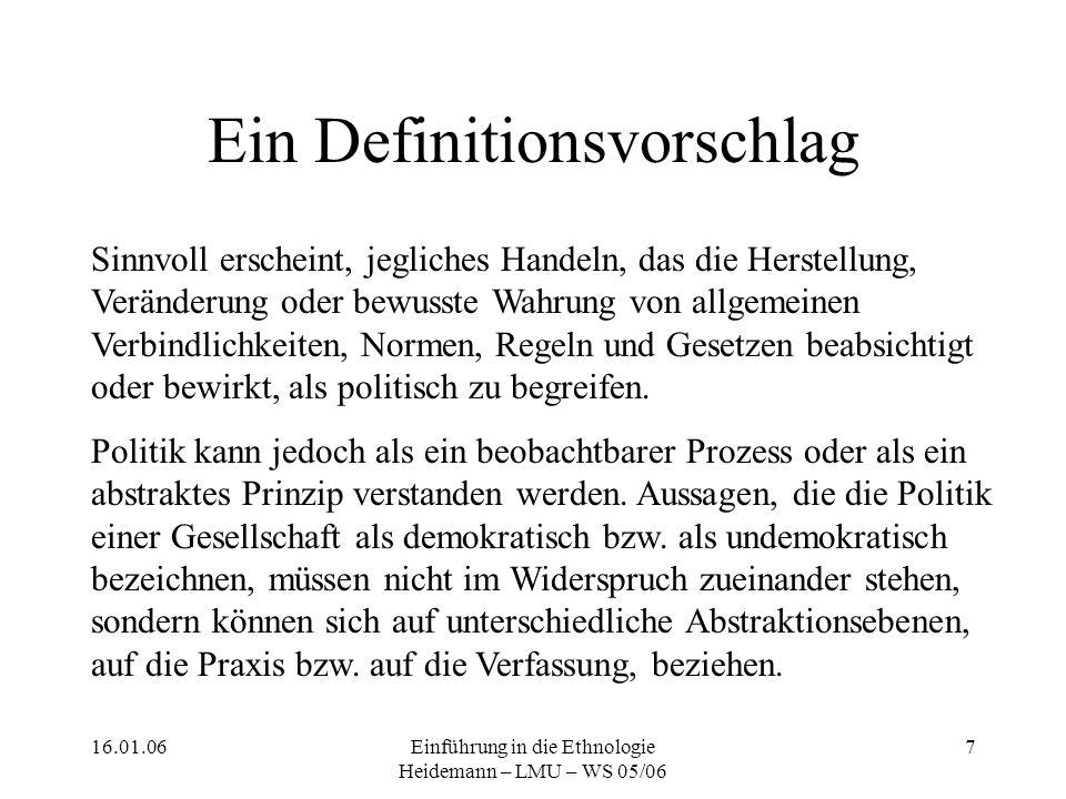 16.01.06Einführung in die Ethnologie Heidemann – LMU – WS 05/06 7 Ein Definitionsvorschlag Sinnvoll erscheint, jegliches Handeln, das die Herstellung, Veränderung oder bewusste Wahrung von allgemeinen Verbindlichkeiten, Normen, Regeln und Gesetzen beabsichtigt oder bewirkt, als politisch zu begreifen.