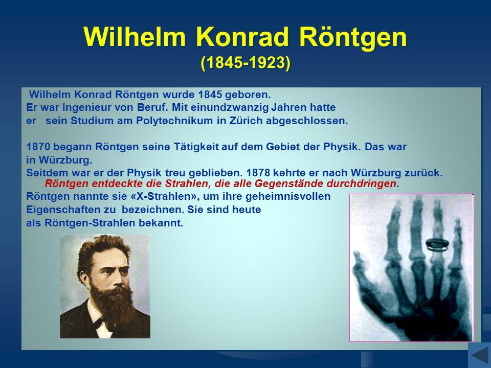 Wilhelm Konrad Röntgen (1845-1923) Wilhelm Konrad Röntgen wurde 1845 geboren. Er war Ingenieur von Beruf. Mit einundzwanzig Jahren hatte er sein Studi