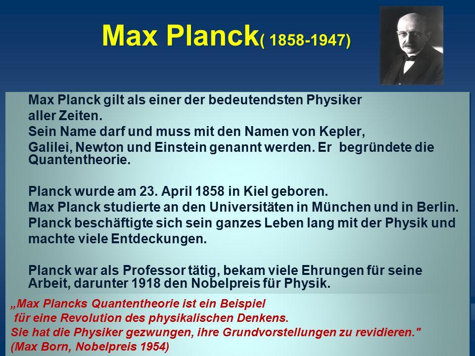 Max Planck ( 1858-1947) Max Planck gilt als einer der bedeutendsten Physiker aller Zeiten. Sein Name darf und muss mit den Namen von Kepler, Galilei,