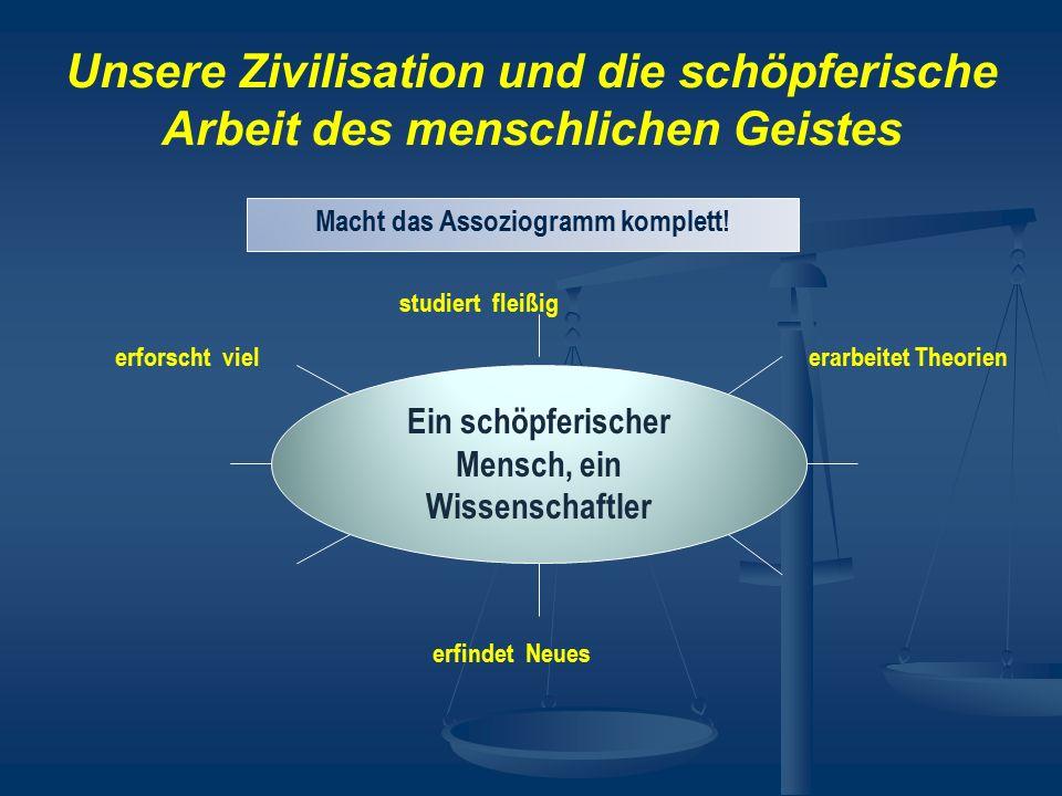 Unsere Zivilisation und die schöpferische Arbeit des menschlichen Geistes Macht das Assoziogramm komplett! Ein schöpferischer Mensch, ein Wissenschaft
