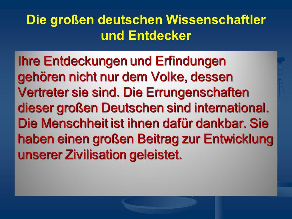 Die großen deutschen Wissenschaftler und Entdecker Ihre Entdeckungen und Erfindungen gehören nicht nur dem Volke, dessen Vertreter sie sind.