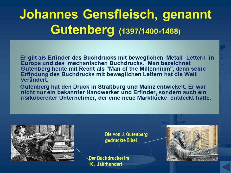 Johannes Gensfleisch, genannt Gutenberg (1397/1400-1468 ) Er gilt als Erfinder des Buchdrucks mit beweglichen Metall- Lettern in Europa und des mechanischen Buchdrucks.