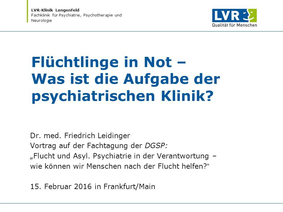 LVR-Klinik Langenfeld Fachklinik für Psychiatrie, Psychotherapie und Neurologie Flüchtlinge in Not – Was ist die Aufgabe der psychiatrischen Klinik? D