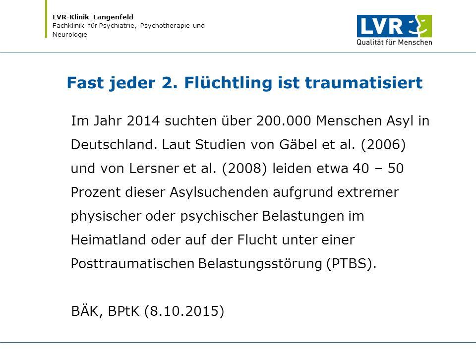 LVR-Klinik Langenfeld Fachklinik für Psychiatrie, Psychotherapie und Neurologie Fast jeder 2. Flüchtling ist traumatisiert Im Jahr 2014 suchten über 2