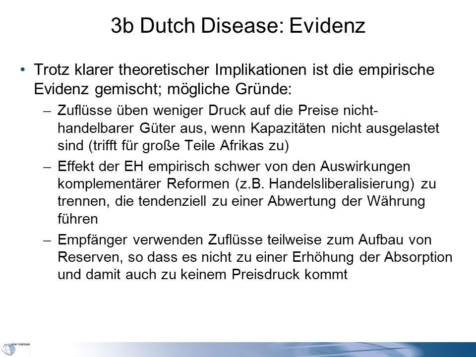 3b Dutch Disease: Evidenz Trotz klarer theoretischer Implikationen ist die empirische Evidenz gemischt; mögliche Gründe: –Zuflüsse üben weniger Druck auf die Preise nicht- handelbarer Güter aus, wenn Kapazitäten nicht ausgelastet sind (trifft für große Teile Afrikas zu) –Effekt der EH empirisch schwer von den Auswirkungen komplementärer Reformen (z.B.