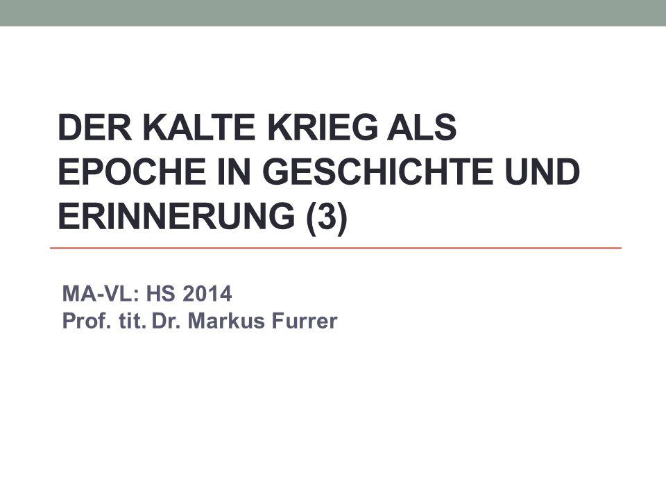 DER KALTE KRIEG ALS EPOCHE IN GESCHICHTE UND ERINNERUNG (3) MA-VL: HS 2014 Prof. tit. Dr. Markus Furrer