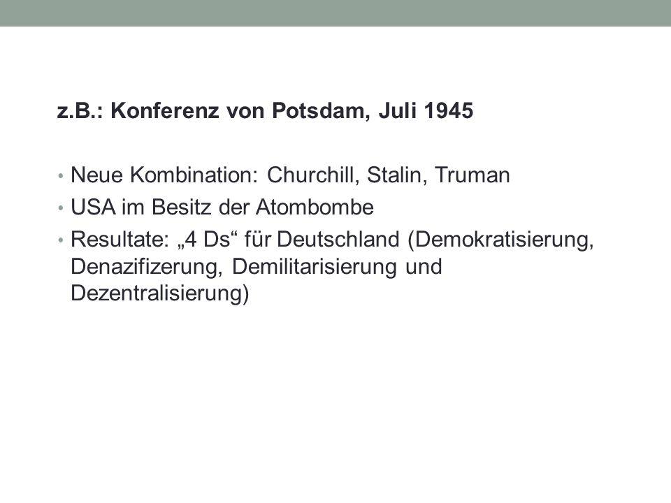 """z.B.: Konferenz von Potsdam, Juli 1945 Neue Kombination: Churchill, Stalin, Truman USA im Besitz der Atombombe Resultate: """"4 Ds für Deutschland (Demokratisierung, Denazifizerung, Demilitarisierung und Dezentralisierung)"""
