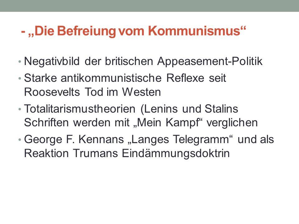"""- """"Die Befreiung vom Kommunismus Negativbild der britischen Appeasement-Politik Starke antikommunistische Reflexe seit Roosevelts Tod im Westen Totalitarismustheorien (Lenins und Stalins Schriften werden mit """"Mein Kampf verglichen George F."""