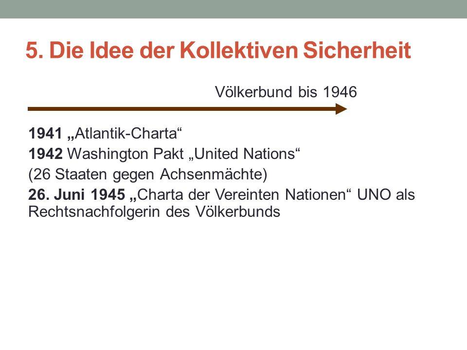 """5. Die Idee der Kollektiven Sicherheit Völkerbund bis 1946 1941 """"Atlantik-Charta"""" 1942 Washington Pakt """"United Nations"""" (26 Staaten gegen Achsenmächte"""