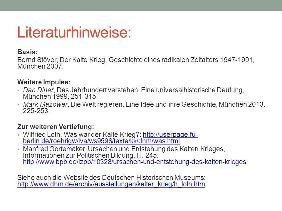 Literaturhinweise: Basis: Bernd Stöver, Der Kalte Krieg. Geschichte eines radikalen Zeitalters 1947-1991, München 2007. Weitere Impulse: Dan Diner, Da