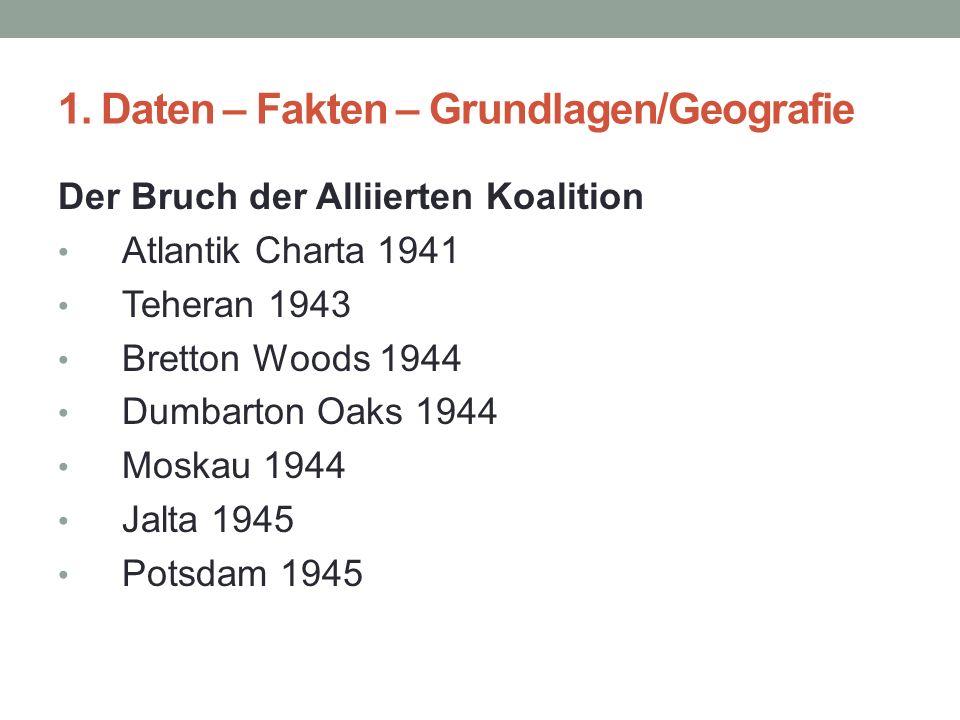 1. Daten – Fakten – Grundlagen/Geografie Der Bruch der Alliierten Koalition Atlantik Charta 1941 Teheran 1943 Bretton Woods 1944 Dumbarton Oaks 1944 M