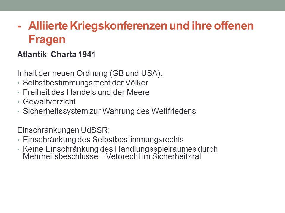 - Alliierte Kriegskonferenzen und ihre offenen Fragen Atlantik Charta 1941 Inhalt der neuen Ordnung (GB und USA): Selbstbestimmungsrecht der Völker Fr