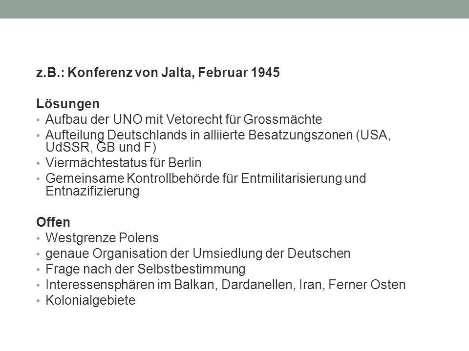 z.B.: Konferenz von Jalta, Februar 1945 Lösungen Aufbau der UNO mit Vetorecht für Grossmächte Aufteilung Deutschlands in alliierte Besatzungszonen (US