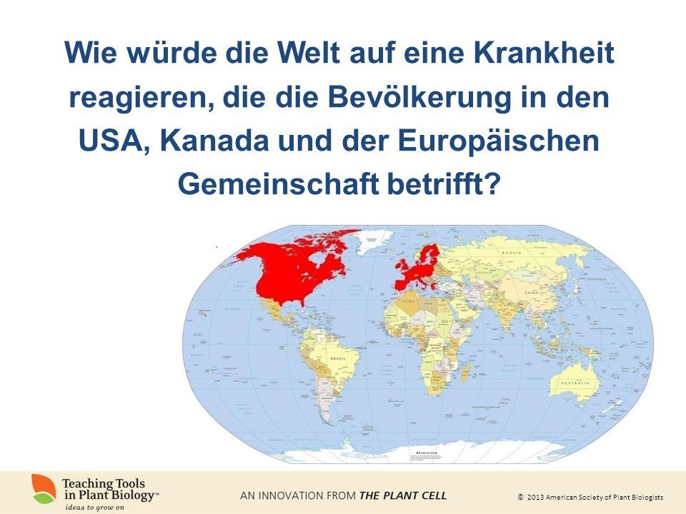 © 2013 American Society of Plant Biologists Wie würde die Welt auf eine Krankheit reagieren, die die Bevölkerung in den USA, Kanada und der Europäischen Gemeinschaft betrifft