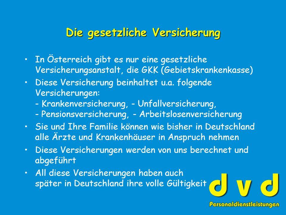 Die gesetzliche Versicherung In Österreich gibt es nur eine gesetzliche Versicherungsanstalt, die GKK (Gebietskrankenkasse) Diese Versicherung beinhaltet u.a.