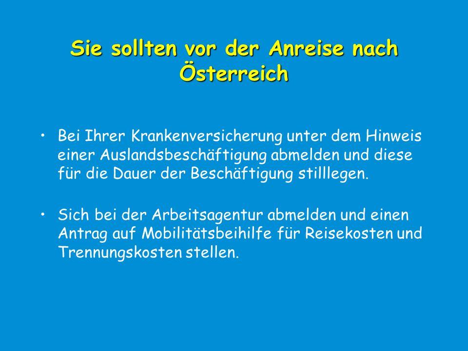 Sie sollten vor der Anreise nach Österreich Bei Ihrer Krankenversicherung unter dem Hinweis einer Auslandsbeschäftigung abmelden und diese für die Dauer der Beschäftigung stilllegen.