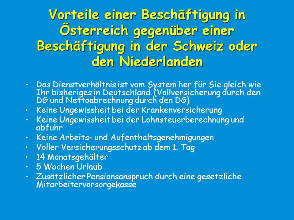 Vorteile einer Beschäftigung in Österreich gegenüber einer Beschäftigung in der Schweiz oder den Niederlanden Das Dienstverhältnis ist vom System her für Sie gleich wie Ihr bisheriges in Deutschland.