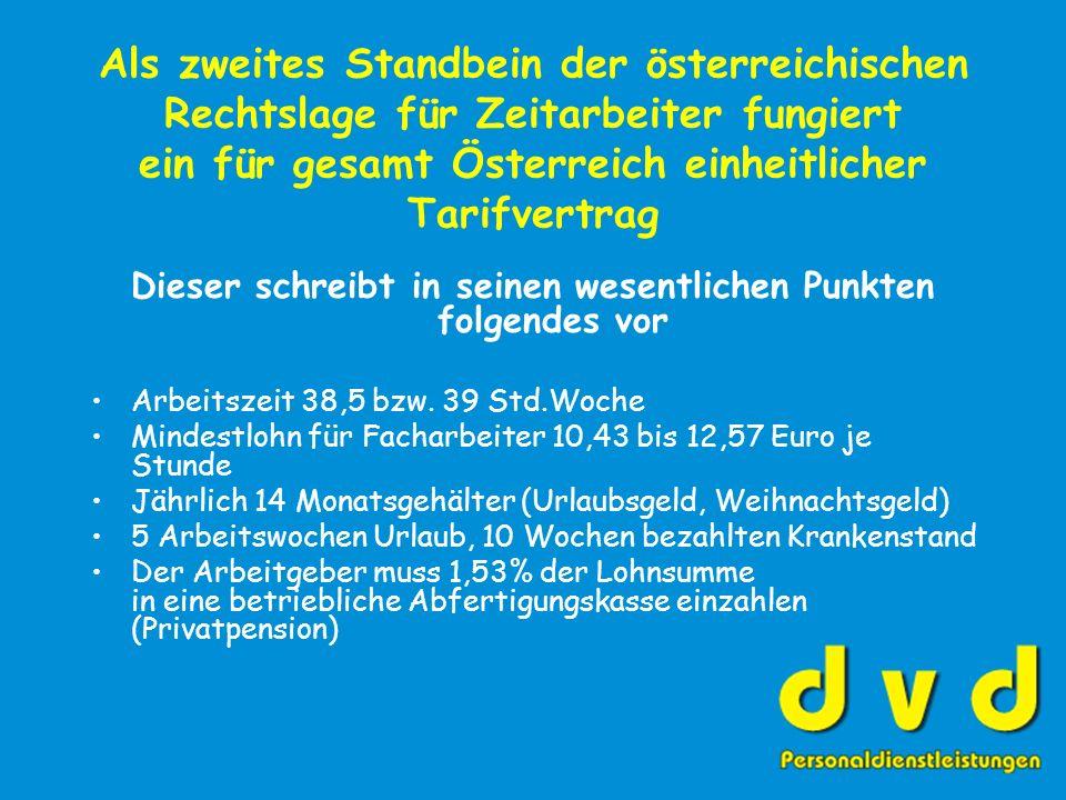 Als zweites Standbein der österreichischen Rechtslage für Zeitarbeiter fungiert ein für gesamt Österreich einheitlicher Tarifvertrag Dieser schreibt in seinen wesentlichen Punkten folgendes vor Arbeitszeit 38,5 bzw.