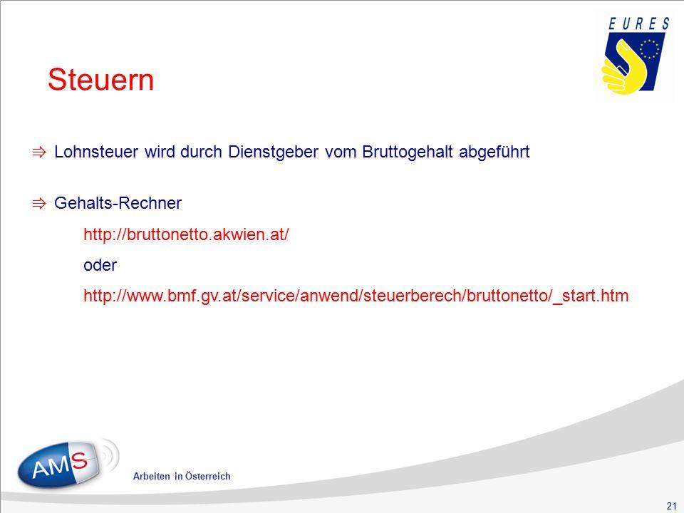 21 Arbeiten in Österreich Steuern ⇛ Lohnsteuer wird durch Dienstgeber vom Bruttogehalt abgeführt ⇛ Gehalts-Rechner http://bruttonetto.akwien.at/ oder http://www.bmf.gv.at/service/anwend/steuerberech/bruttonetto/_start.htm