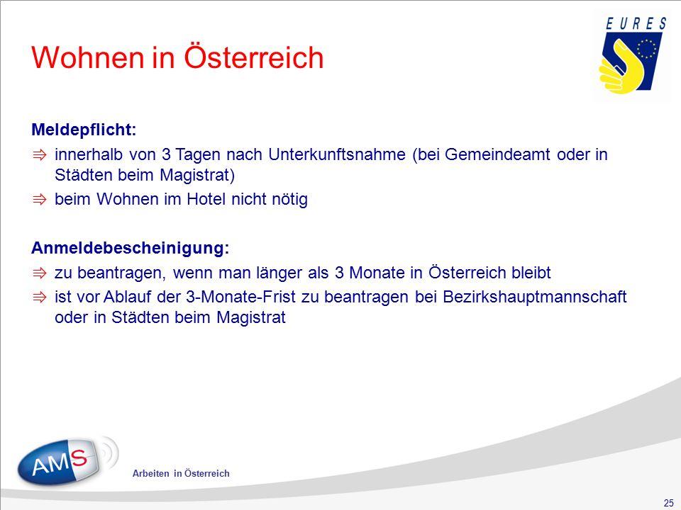 25 Arbeiten in Österreich Wohnen in Österreich Meldepflicht: ⇛ innerhalb von 3 Tagen nach Unterkunftsnahme (bei Gemeindeamt oder in Städten beim Magistrat) ⇛ beim Wohnen im Hotel nicht nötig Anmeldebescheinigung: ⇛ zu beantragen, wenn man länger als 3 Monate in Österreich bleibt ⇛ ist vor Ablauf der 3-Monate-Frist zu beantragen bei Bezirkshauptmannschaft oder in Städten beim Magistrat