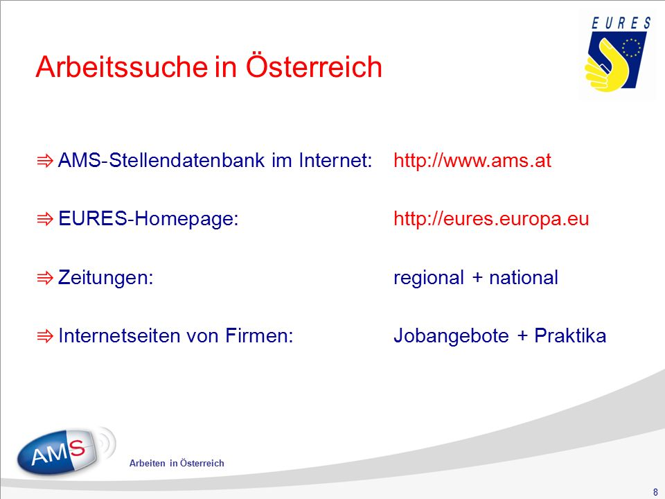 8 Arbeiten in Österreich Arbeitssuche in Österreich ⇛ AMS-Stellendatenbank im Internet:http://www.ams.at ⇛ EURES-Homepage:http://eures.europa.eu ⇛ Zei
