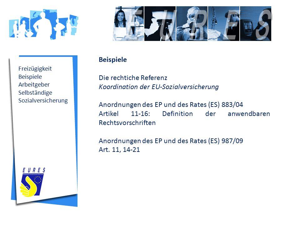 Freizügigkeit Beispiele Arbeitgeber Selbständige Sozialversicherung Beispiele Die rechtiche Referenz Koordination der EU-Sozialversicherung Anordnungen des EP und des Rates (ES) 883/04 Artikel 11-16: Definition der anwendbaren Rechtsvorschriften Anordnungen des EP und des Rates (ES) 987/09 Art.