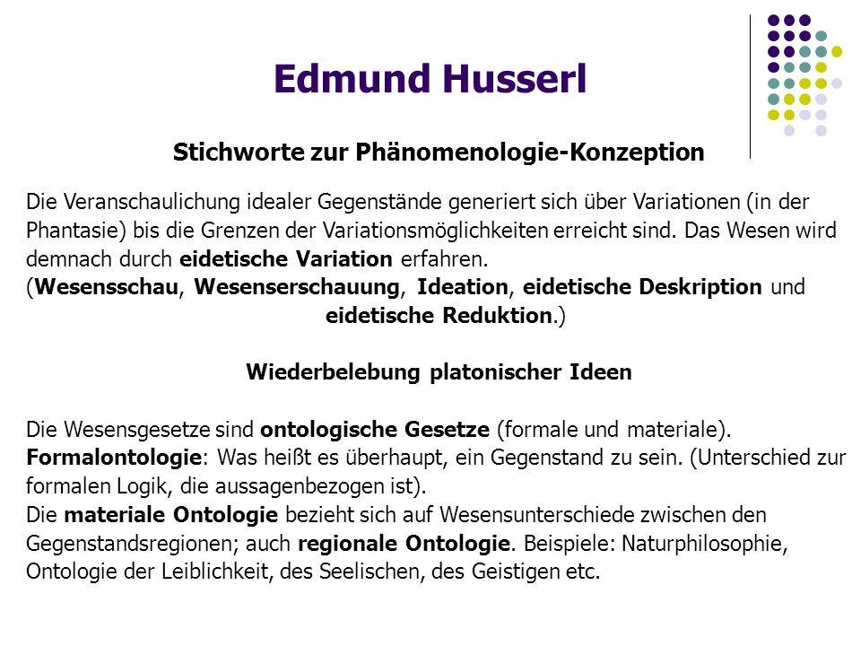 Edmund Husserl Stichworte zur Phänomenologie-Konzeption Die Veranschaulichung idealer Gegenstände generiert sich über Variationen (in der Phantasie) bis die Grenzen der Variationsmöglichkeiten erreicht sind.