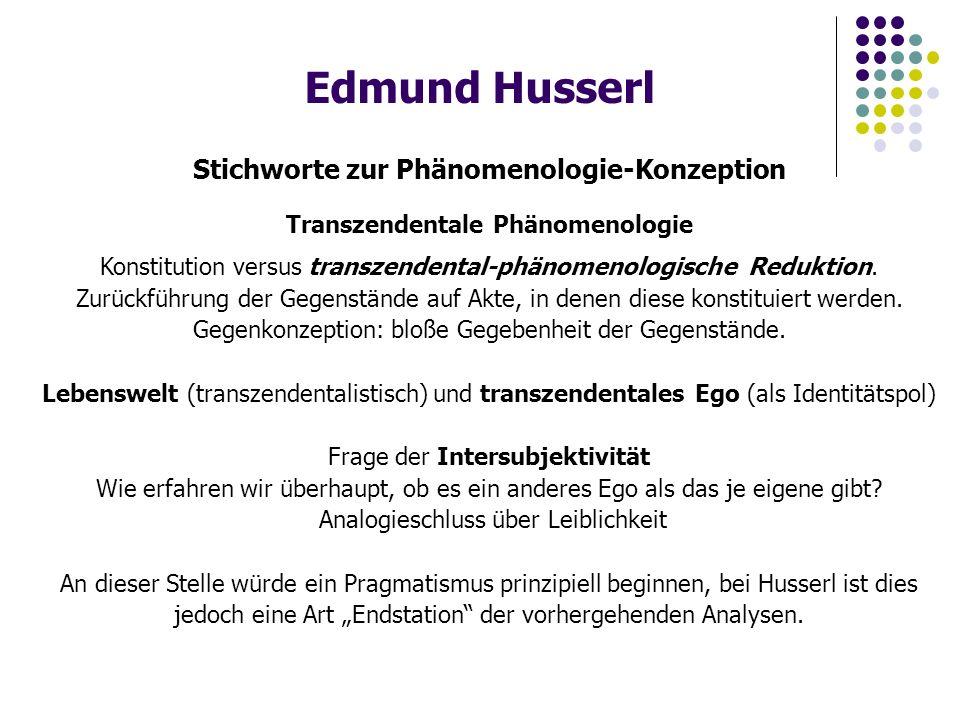 Edmund Husserl Stichworte zur Phänomenologie-Konzeption Transzendentale Phänomenologie Konstitution versus transzendental-phänomenologische Reduktion.