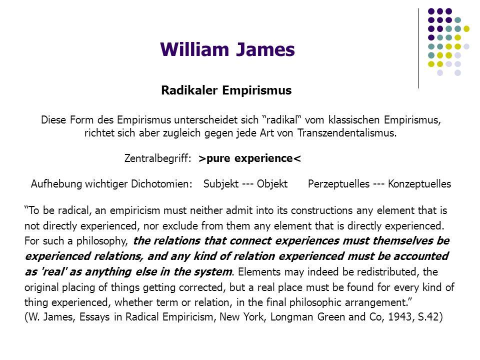 William James Radikaler Empirismus Diese Form des Empirismus unterscheidet sich radikal vom klassischen Empirismus, richtet sich aber zugleich gegen jede Art von Transzendentalismus.