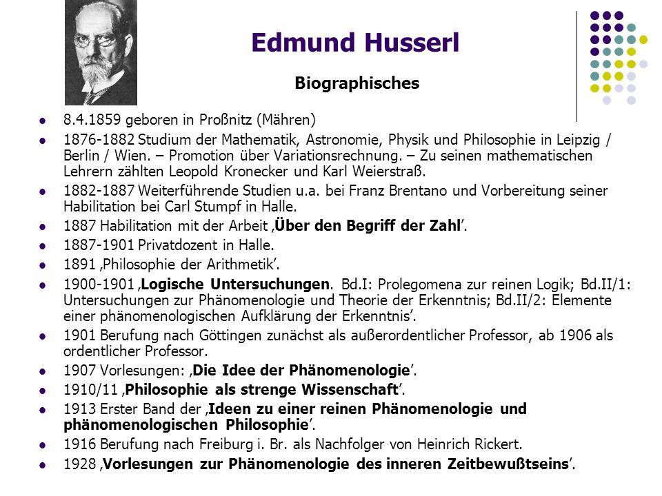 Edmund Husserl Biographisches 8.4.1859 geboren in Proßnitz (Mähren) 1876-1882 Studium der Mathematik, Astronomie, Physik und Philosophie in Leipzig / Berlin / Wien.