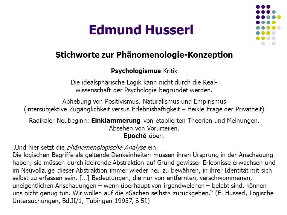 Edmund Husserl Stichworte zur Phänomenologie-Konzeption Psychologismus-Kritik Die idealsphärische Logik kann nicht durch die Real- wissenschaft der Psychologie begründet werden.