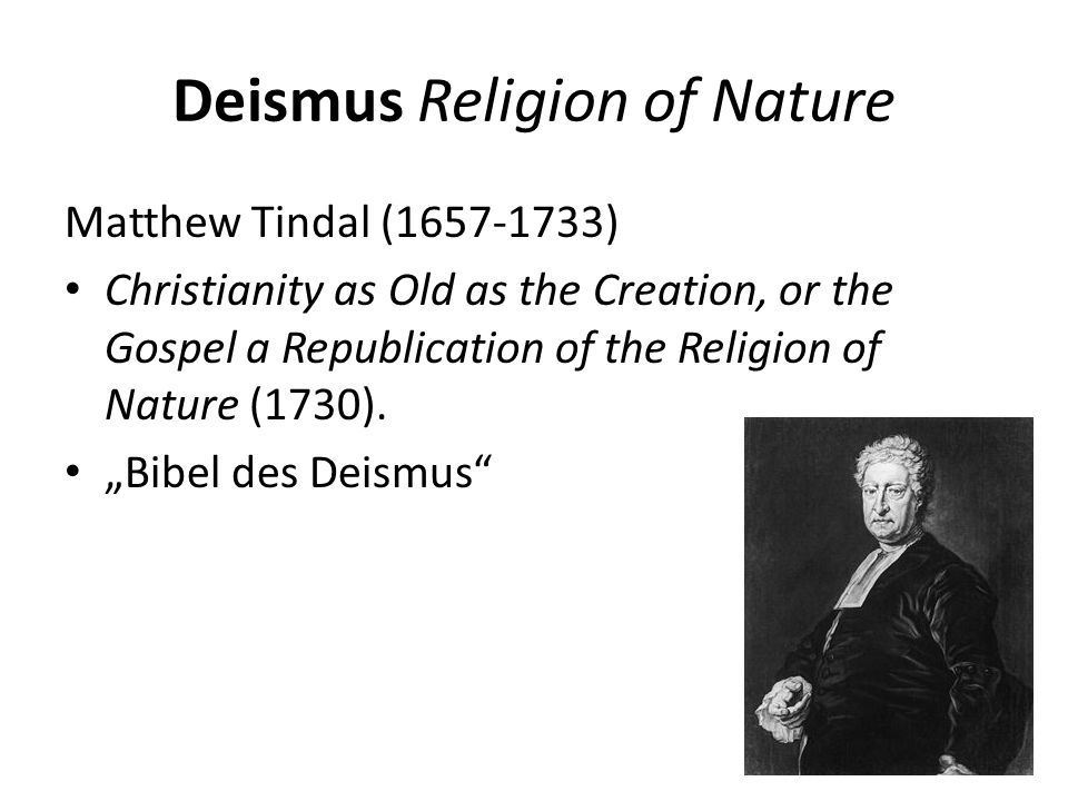 Deismus Religion of Nature Matthew Tindal ( ) Christianity as Old as the Creation, or the Gospel a Republication of the Religion of Nature (1730).