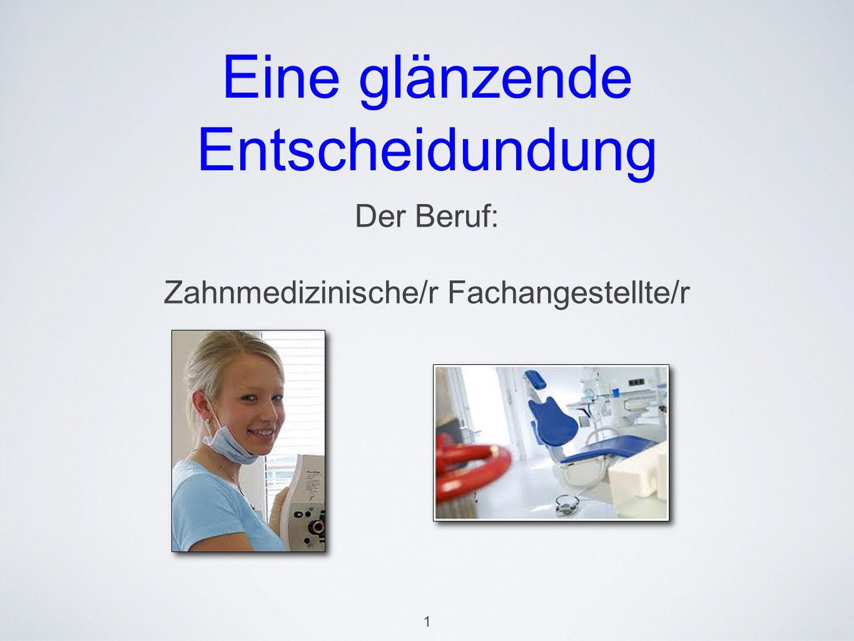 Eine glänzende Entscheidundung Der Beruf: Zahnmedizinische/r Fachangestellte/r 1