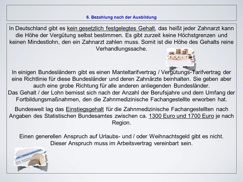 6. Bezahlung nach der Ausbildung In Deutschland gibt es kein gesetzlich festgelegtes Gehalt, das heißt jeder Zahnarzt kann die Höhe der Vergütung selb
