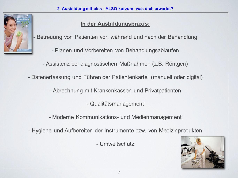 In der Ausbildungspraxis: - Betreuung von Patienten vor, während und nach der Behandlung - Planen und Vorbereiten von Behandlungsabläufen - Assistenz bei diagnostischen Maßnahmen (z.B.
