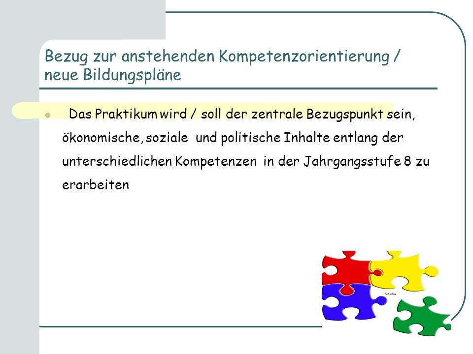 Bezug zur anstehenden Kompetenzorientierung / neue Bildungspläne Das Praktikum wird / soll der zentrale Bezugspunkt sein, ökonomische, soziale und pol