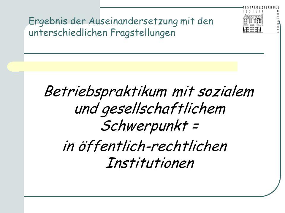 Ergebnis der Auseinandersetzung mit den unterschiedlichen Fragstellungen Betriebspraktikum mit sozialem und gesellschaftlichem Schwerpunkt = in öffentlich-rechtlichen Institutionen