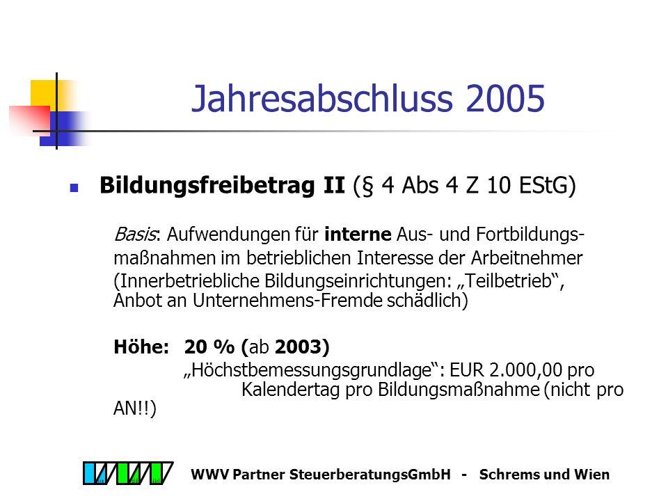 WWV Partner SteuerberatungsGmbH - Schrems und Wien Jahresabschluss 2005 Bildungsfreibetrag I (§ 4 Abs 4 Z 8 EStG) Basis: Aufwendungen für externe Aus- und Fortbildungs- maßnahmen (Bildungseinrichtungen!!) Höhe:20 % (ab 2002) Alternativ: Bildungsprämie 6 %