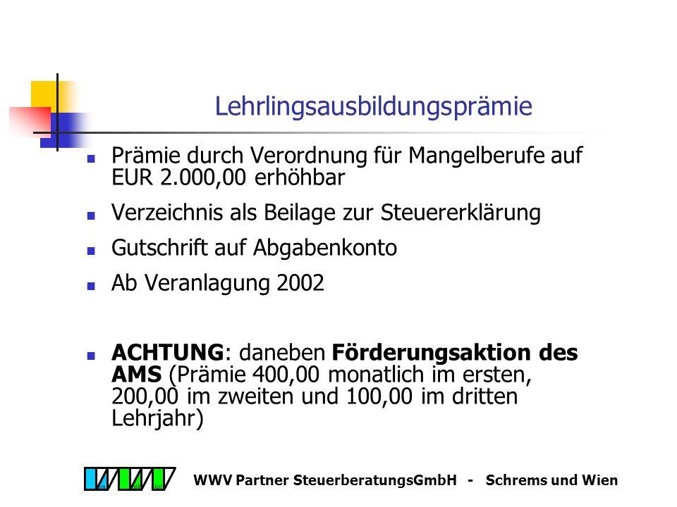 WWV Partner SteuerberatungsGmbH - Schrems und Wien Lehrlingsausbildungsprämie Prämie iHv EUR 1.000,00 in jedem Kalenderjahr, in dem Lehrverhältnis aufrecht ist Voraussetzung, dass Lehrverhältnis nach Probezeit in definitives Lehrverhältnis umgewandelt wird Nur sofern kein Lehrlingsfreibetrag nach § 124b Z 31 EStG geltend gemacht wird