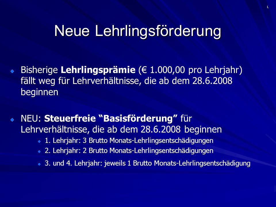 Neue Lehrlingsförderung Bisherige Lehrlingsprämie (€ 1.000,00 pro Lehrjahr) fällt weg für Lehrverhältnisse, die ab dem 28.6.2008 beginnen NEU: Steuerfreie Basisförderung für Lehrverhältnisse, die ab dem 28.6.2008 beginnen 1.