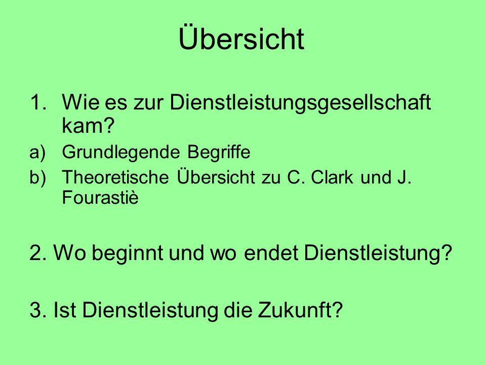 1.Wie es zur Dienstleistungsgesellschaft kam? a)Grundlegende Begriffe b)Theoretische Übersicht zu C. Clark und J. Fourastiè 2. Wo beginnt und wo endet