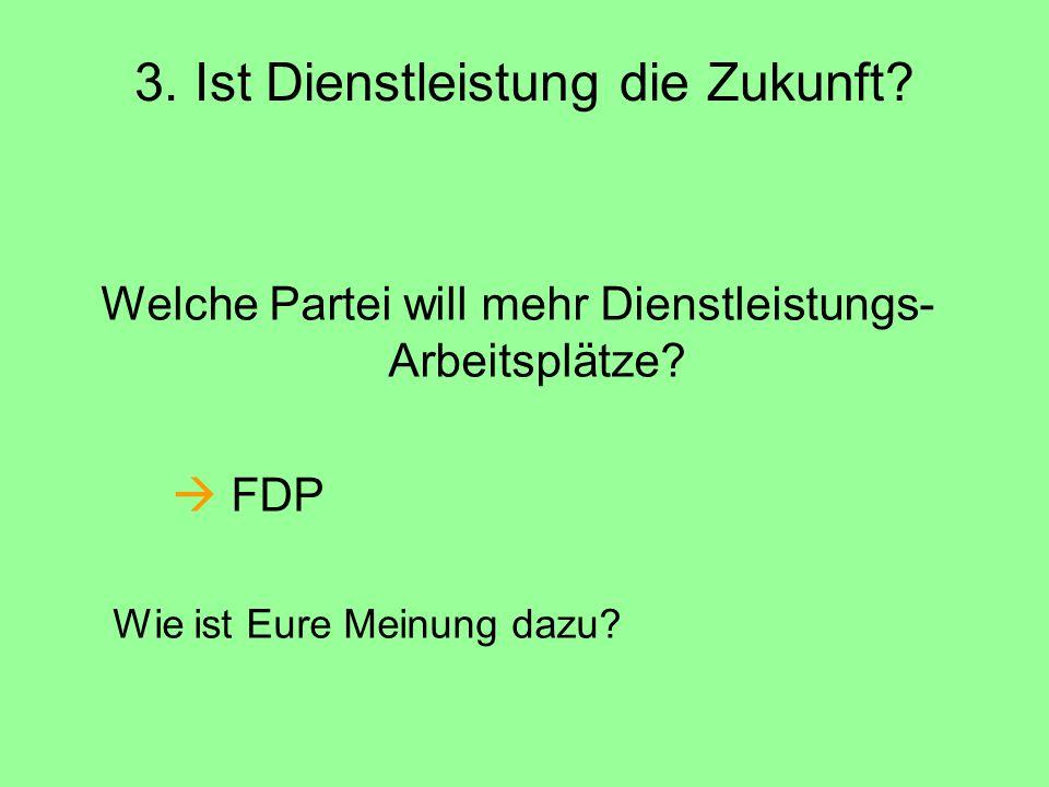 3. Ist Dienstleistung die Zukunft? Welche Partei will mehr Dienstleistungs- Arbeitsplätze?  FDP Wie ist Eure Meinung dazu?