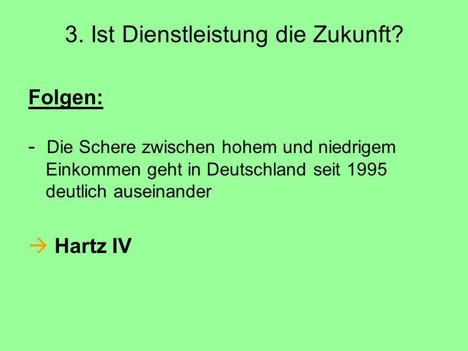 3. Ist Dienstleistung die Zukunft? Folgen: - Die Schere zwischen hohem und niedrigem Einkommen geht in Deutschland seit 1995 deutlich auseinander  Ha