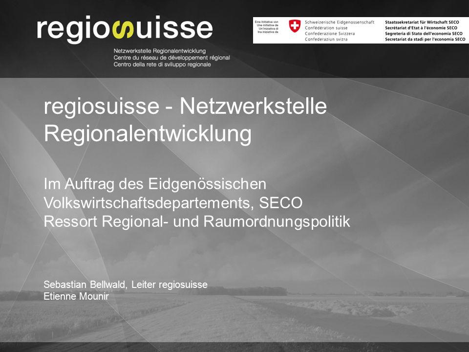 Sebastian Bellwald, Leiter regiosuisse Etienne Mounir regiosuisse - Netzwerkstelle Regionalentwicklung Im Auftrag des Eidgenössischen Volkswirtschafts